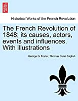 The French Revolution of 1848; Its Causes, Actors, Events and Influences. with Illustrations