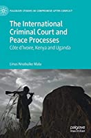 The International Criminal Court and Peace Processes: Cȏte d'Ivoire, Kenya and Uganda (Palgrave Studies in Compromise after Conflict)