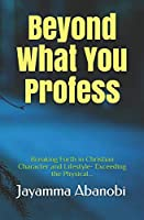 Beyond What You Profess: Breaking Forth in Christian Character and Lifestyle- Exceeding the Physical