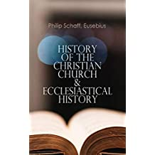History of the Christian Church & Ecclesiastical History: The Complete 8 Volume Edition of Schaff's Church History & The Eusebius' History of the Early Christianity
