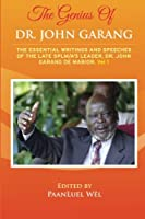 The Genius of Dr. John Garang: The Essential Writings and Speeches of the Late Splm/A's Leader, Dr. John Garang De Mabioor