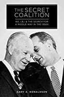 The Secret Coalition: Ike, LBJ, and the Search for a Middle Way in the 1950s