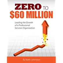 Zero to $60 Million: Leading the Growth of a Professional Services Organization
