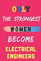Only the Strongest Women Become Electrical Engineers: lined notebook,Electrical Engineers appreciation gift