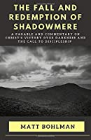 THE FALL AND REDEMPTION OF SHADOWMERE: A PARABLE AND COMMENTARY ON CHRIST'S VICTORY OVER DARKNESS AND THE CALL TO DISCIPLESHIP