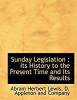 Sunday Legislation: Its History to the Present Time and Its Results