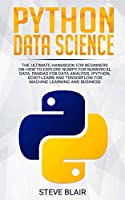 Python Data Science: The Ultimate Handbook for Beginners on How to Explore NumPy for Numerical Data, Pandas for Data Analysis, IPython, Scikit-Learn and Tensorflow for Machine Learning and Business