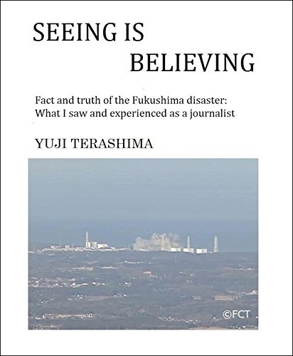 Seeing is Believing: Fact and truth of the Fukushima disaster: What I saw and experienced as a journalist (English Edition)
