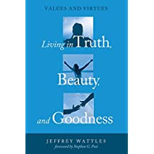 Living in Truth, Beauty, and Goodness: Values and Virtues