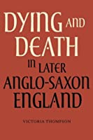 Dying and Death in Later Anglo-Saxon England (Anglo-saxon Studies)