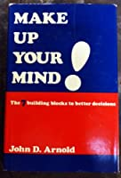 Make Up Your Mind!: The Seven Building Blocks to Better Decisions