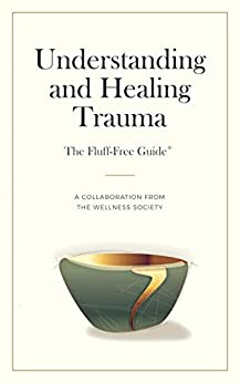 Understanding and Healing Trauma (The Fluff-Free Guide): A Collaboration from The Wellness Society by [Marks, Rebecca]