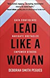 Lead Like a Woman: Gain Confidence, Navigate Obstacles, Empower Others