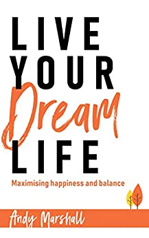 Live Your Dream Life: Maximising happiness and balance by [Marshall, Andy]
