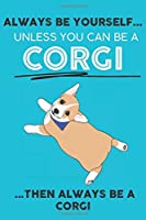 Always Be Yourself Unless You Can Be A Corgi Then Always Be A Corgi: Cute Dog Lover Journal / Notebook/ Diary Perfect Birthday Card Present or Christmas Gift Show Your Support For Mans Best Friend and The Greatest Pets In The World