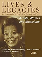 Artists, Writers, and Musicians: An Encyclopedia of People Who Changed the World (Lives and Legacies Series)