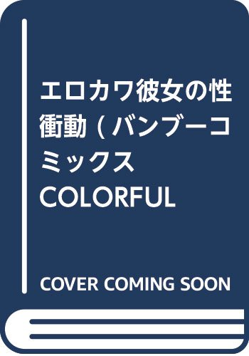 エロカワ彼女の性衝動 (バンブーコミックス COLORFUL SELECT)
