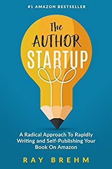 The Author Startup: A Radical Approach To Rapidly Writing and Self-Publishing Your Book On Amazon (Self-Publishing Success Series 1) by [Brehm, Ray]