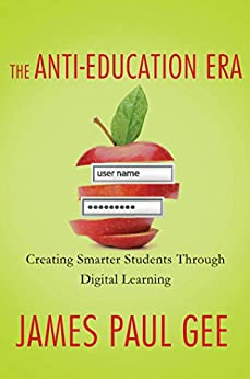 The Anti-Education Era: Creating Smarter Students through Digital Learning by [Gee, James Paul]