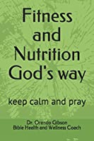 Fitness and Nutrition God's way: keep calm and pray