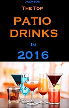 The Top Patio Drinks in 2016: Make Your Party or Gathering a Hit!! by [Jackson, John]