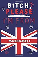Bitch Please I'm From Magherafelt: Perfect Gag Gift For Someone From Magherafelt! | Blank Lined Notebook Journal | 120 Pages 6 x 9 Format | Office | Gift|