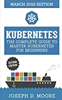Kubernetes: The Complete Guide To Master Kubernetes For Beginners (March 2019 Edition) - Second Edition (Kubernetes Guide 2019)