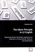 The Idiom Principle in L2 English: Assessing elusive formulaic sequences as indicatorsof idiomaticity, fluency, and proficiency
