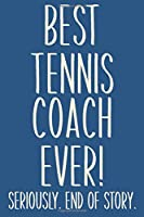 Best Tennis Coach Ever! Seriously. End of Story.: Lined Journal in Blue for Writing, Journaling, To Do Lists, Notes, Gratitude, Ideas, and More with Funny Cover Quote