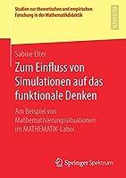Zum Einfluss von Simulationen auf das funktionale Denken: Am Beispiel von Mathematisierungssituationen im MATHEMATIK-Labor (Studien zur theoretischen und empirischen Forschung in der Mathematikdidaktik)