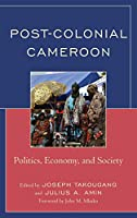Post-Colonial Cameroon: Politics, Economy, and Society
