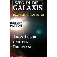 Aron Lubor und der Ringplanet: Weg in die Galaxis - Raumschiff PLUTO 8 (German Edition)
