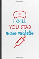I Will You Stab Nurse Michelle: Blank Funny Nurse Appreciation Lined Notebook/ Journal For Nursing School Student, Inspirational Saying Unique Special Birthday Gift Idea Cute Ruled 6x9 110 Pages