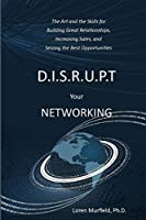 D.I.S.R.U.P.T. Your Networking: The Art and the Skills for  Building Great Relationships,  Increasing Sales, and  Seizing the Best Opportunities