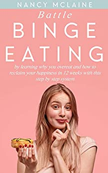 Battle Binge Eating: By learning why you overeat and how to reclaim your happiness in 12 weeks with this step by step system by [Mclaine, Nancy]