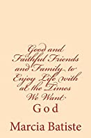Good and Faithful Friends and Family to Enjoy Life With at the Times We Want: God