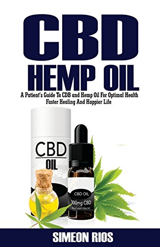 CBD Hemp Oil: A Patient's Guide To CBD And Hemp Oil For Optimal Health, Faster Healing, And Happier Life