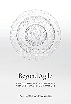 Beyond Agile: How To Run Faster, Smarter and Less Wasteful Projects by [Scott, Paul, Walker, Andrew]