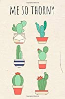 Me So Thorny: Funny Cactus Cacti Succulent Houseplant Gardeners Gift Book Notepad Notebook Composition and Journal Gratitude Dot Diary