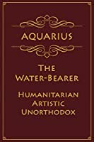 Aquarius - The Water-Bearer (Humanitarian, Artistic, Unorthodox): Astrology Notebook For Zodiac Star Signs - 120 pages, 6x9