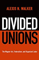 Divided Unions: The Wagner Act, Federalism, and Organized Labor (American Governance: Politics, Policy, and Public Law)