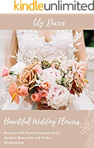 Beautiful Wedding Flowers: Bouquets and Floral Arrangements for the Most Memorable and Perfect Wedding Day (English Edition)