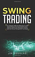 Swing Trading: The Complete Guide For Beginners To Trade And Investing In The Stock Market, Forex, Options With Proven Strategies, Trading Tools And Money Management Techniques