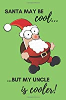 Santa May Be Cool… But My Uncle Is Cooler!: Funny Christmas Gift for an Uncle - Perfect Stocking Stuffer - Unique Gag Notebook - Lined Journal for a Mature Man - Bearded Man Gift Idea (Christmas Accessories)