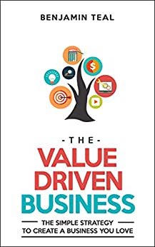 The Value Driven Business: The Simple Strategy To Create A Business You Love by [Teal, Benjamin]