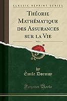 Théorie Mathématique Des Assurances Sur La Vie, Vol. 1 (Classic Reprint)