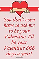You don't even have to ask me to be your Valentine. I'll be your Valentine 365 days a year!: Notebook 120 pages (gift for him and her):anniversary Gifts for Girl and Men=Love and Romance gift :Valentine s day gifts Romantic Gift