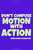 Don't Confuse Motion With Action - Benjamin Franklin: Blank Lined Notebook Journal: Benjamin Franklin Quotes Fan Lover President Gifts For Him Her 6x9   110 Blank  Pages   Plain White Paper   Soft Cover Book