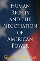 Human Rights and the Negotiation of American Power (Pennsylvania Studies in Human Rights)