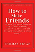 How to make friends: The most effective strategies to help you build friendships, become more persuasive, and transform yourself into a people magnet. (Optimal Productivity)